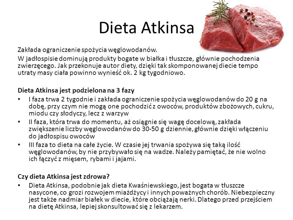Dieta Atkinsa Zakłada ograniczenie spożycia węglowodanów. W jadłospisie dominują produkty bogate w białka i tłuszcze, głównie pochodzenia zwierzęcego.