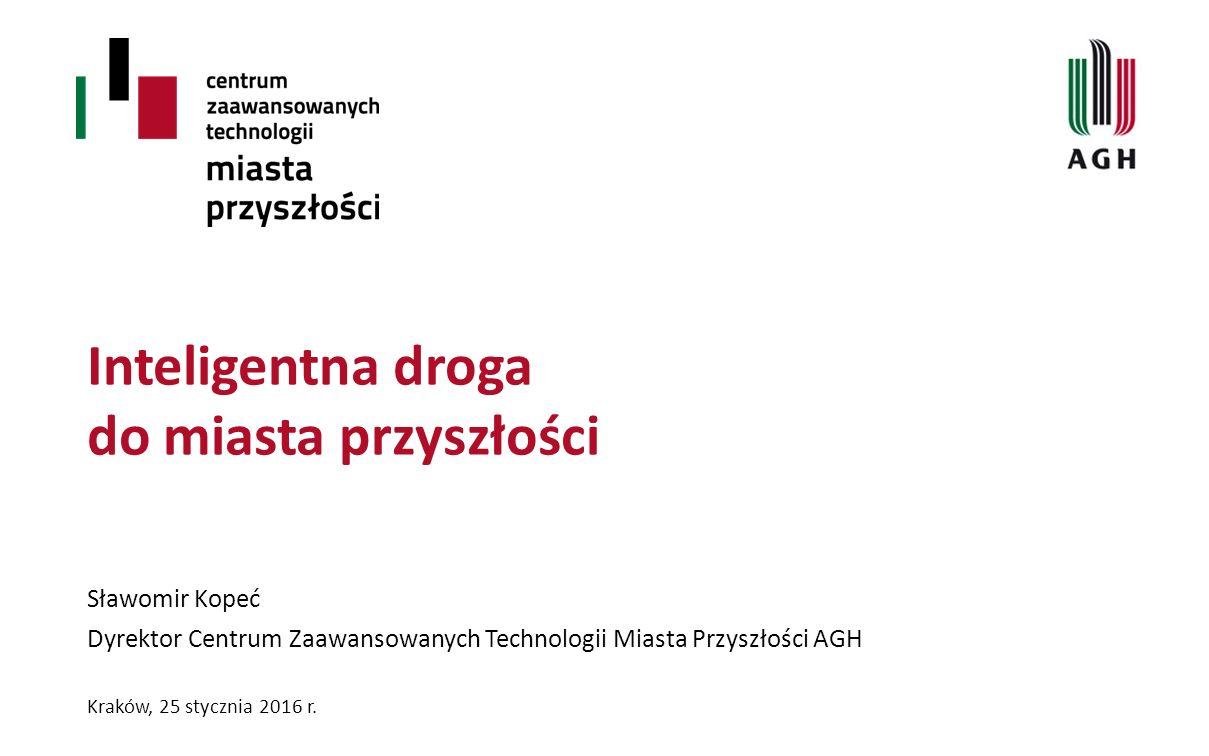 Inteligentna droga do miasta przyszłości Sławomir Kopeć Dyrektor Centrum Zaawansowanych Technologii Miasta Przyszłości AGH Kraków, 25 stycznia 2016 r.