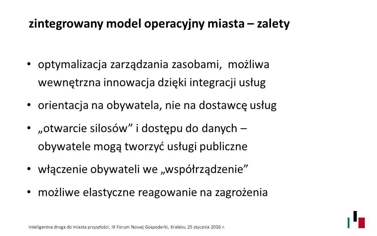 """zintegrowany model operacyjny miasta – zalety optymalizacja zarządzania zasobami, możliwa wewnętrzna innowacja dzięki integracji usług orientacja na obywatela, nie na dostawcę usług """"otwarcie silosów i dostępu do danych – obywatele mogą tworzyć usługi publiczne włączenie obywateli we """"współrządzenie możliwe elastyczne reagowanie na zagrożenia Inteligentna droga do miasta przyszłości, IX Forum Nowej Gospodarki, Kraków, 25 stycznia 2016 r."""
