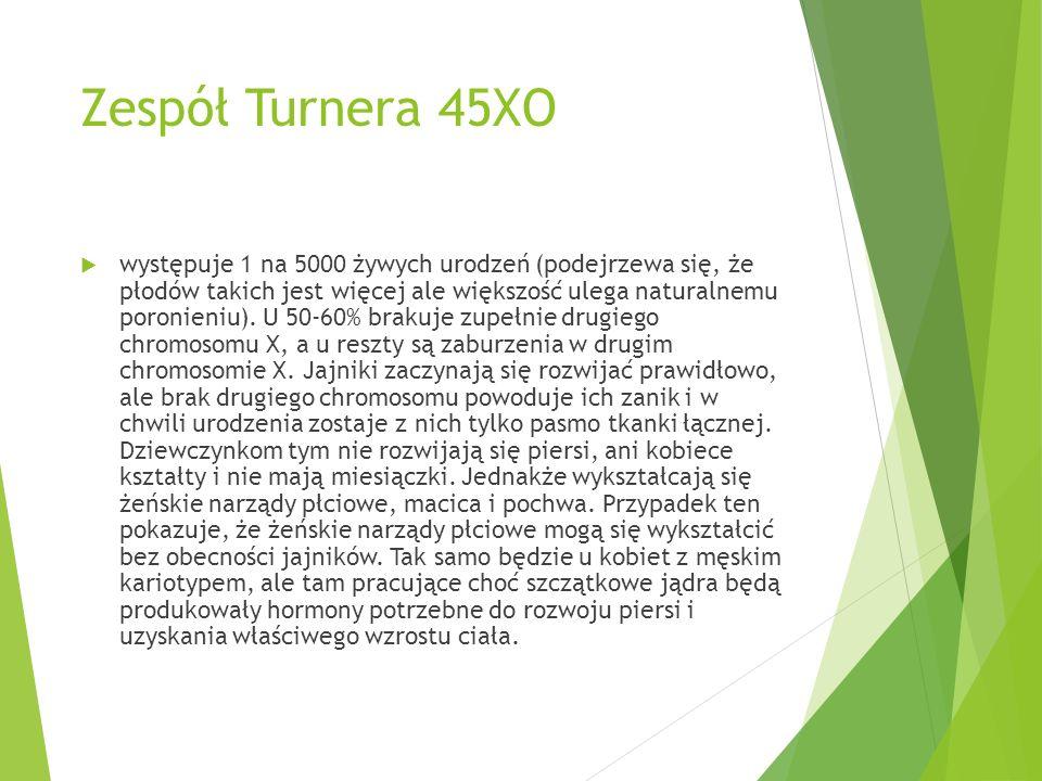 Zespół Turnera 45XO  występuje 1 na 5000 żywych urodzeń (podejrzewa się, że płodów takich jest więcej ale większość ulega naturalnemu poronieniu). U