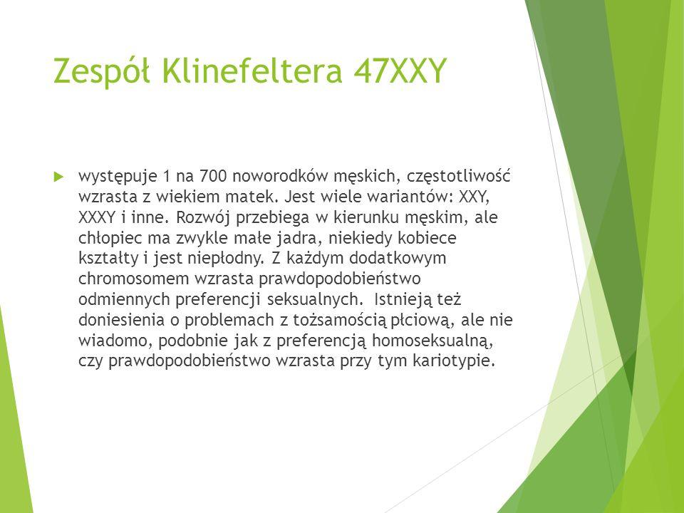 Zespół Klinefeltera 47XXY  występuje 1 na 700 noworodków męskich, częstotliwość wzrasta z wiekiem matek. Jest wiele wariantów: XXY, XXXY i inne. Rozw