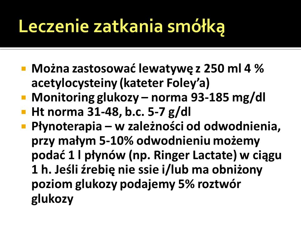  Można zastosować lewatywę z 250 ml 4 % acetylocysteiny (kateter Foley'a)  Monitoring glukozy – norma 93-185 mg/dl  Ht norma 31-48, b.c.