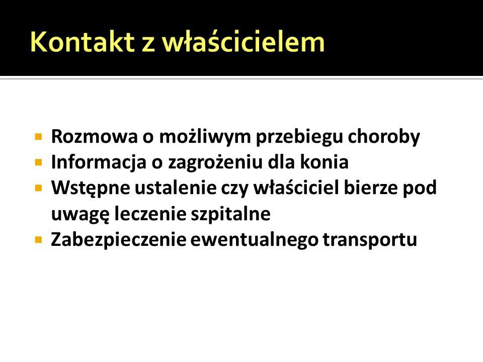  Rozmowa o możliwym przebiegu choroby  Informacja o zagrożeniu dla konia  Wstępne ustalenie czy właściciel bierze pod uwagę leczenie szpitalne  Zabezpieczenie ewentualnego transportu