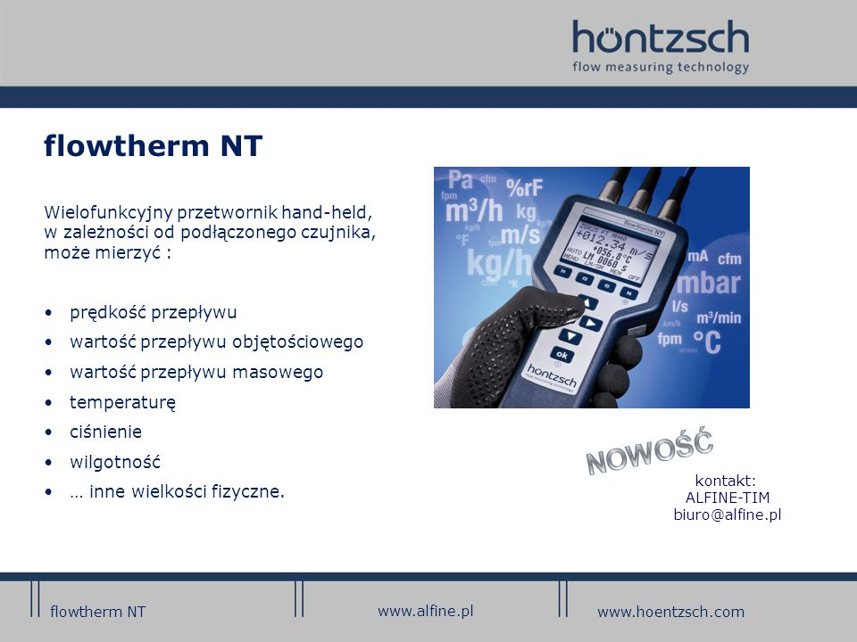 flowtherm NT Wielofunkcyjny przetwornik hand-held, w zależności od podłączonego czujnika, może mierzyć : prędkość przepływu wartość przepływu objętościowego wartość przepływu masowego temperaturę ciśnienie wilgotność … inne wielkości fizyczne.