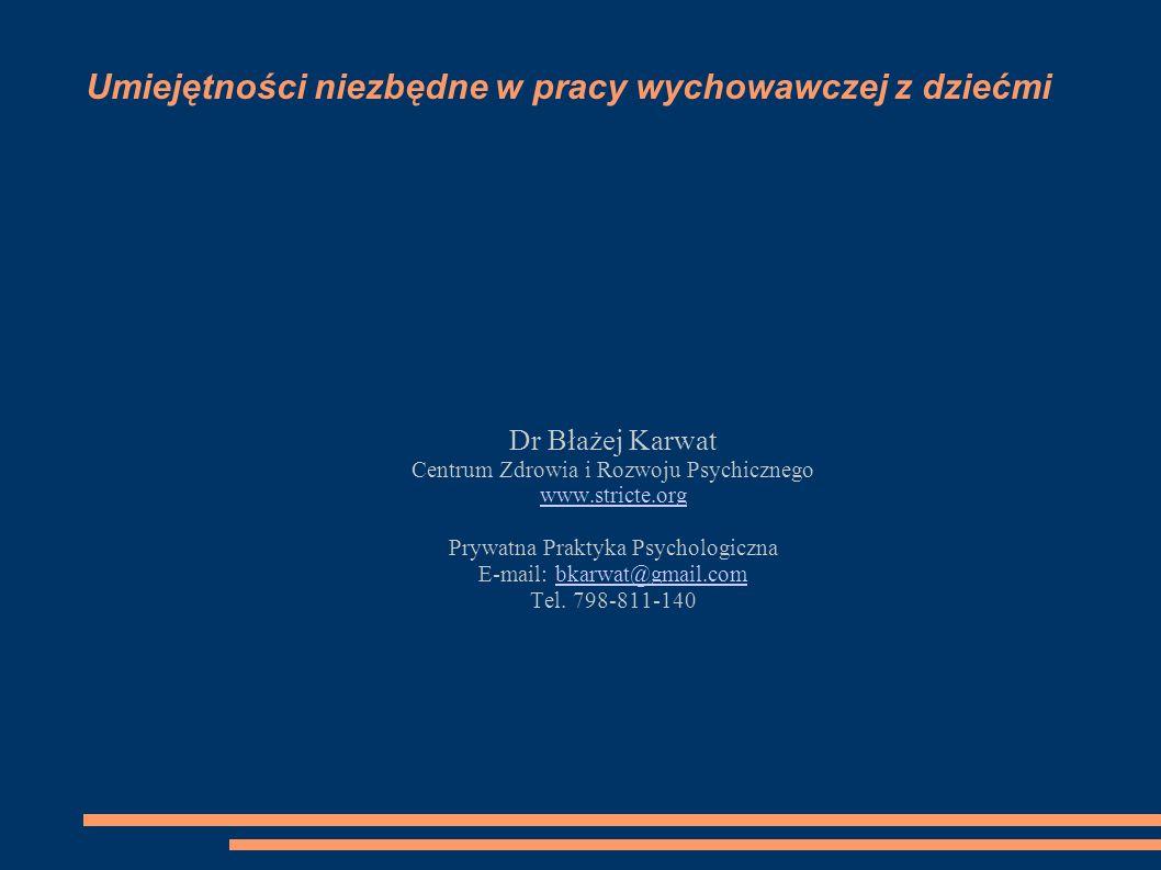 Umiejętności niezbędne w pracy wychowawczej z dziećmi Dr Błażej Karwat Centrum Zdrowia i Rozwoju Psychicznego www.stricte.org Prywatna Praktyka Psycho