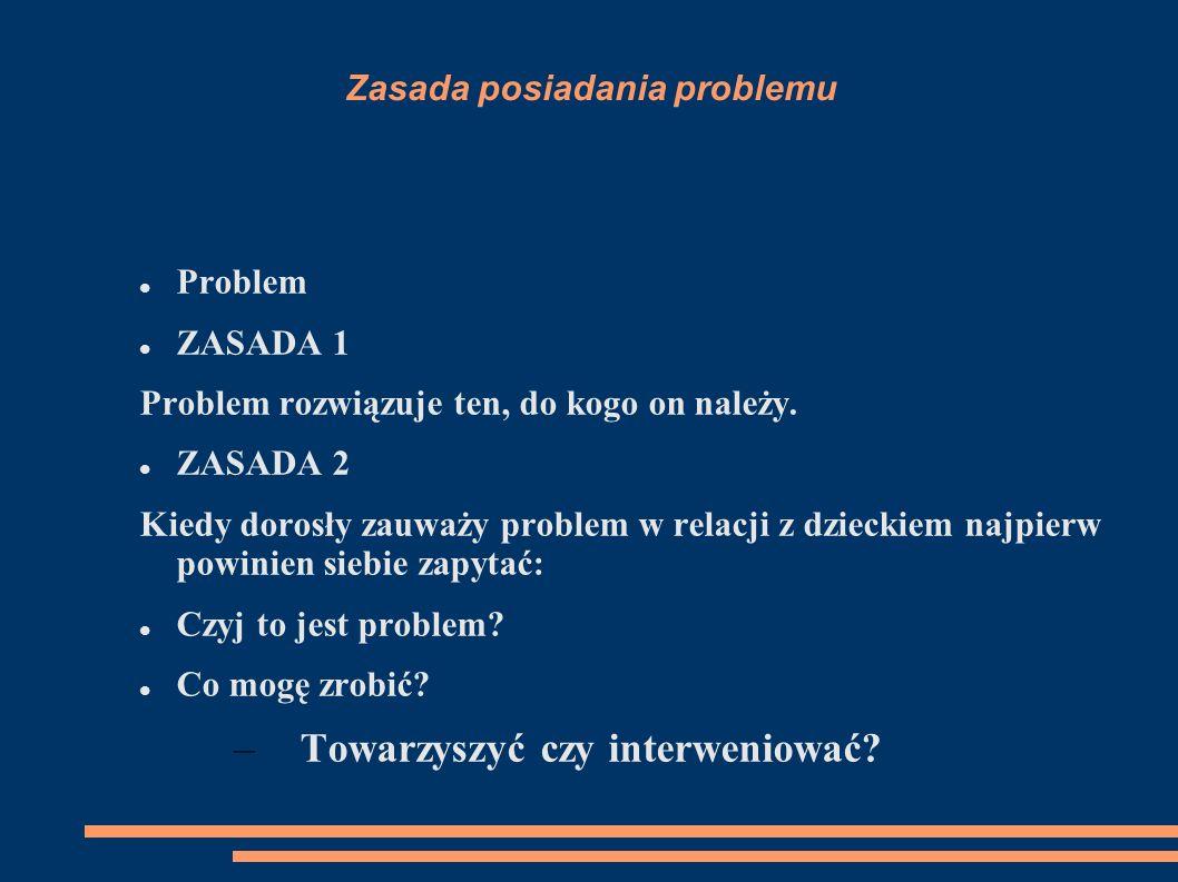 Zasada posiadania problemu Problem ZASADA 1 Problem rozwiązuje ten, do kogo on należy. ZASADA 2 Kiedy dorosły zauważy problem w relacji z dzieckiem na