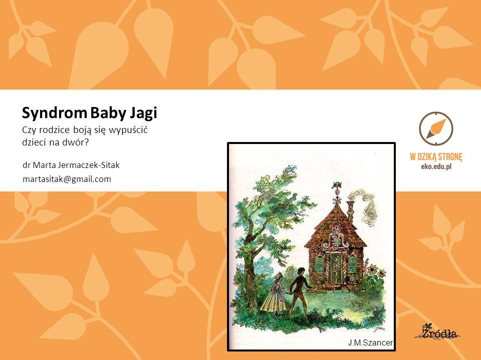 Syndrom Baby Jagi Czy rodzice boją się wypuścić dzieci na dwór? dr Marta Jermaczek-Sitak martasitak@gmail.com J.M.Szancer