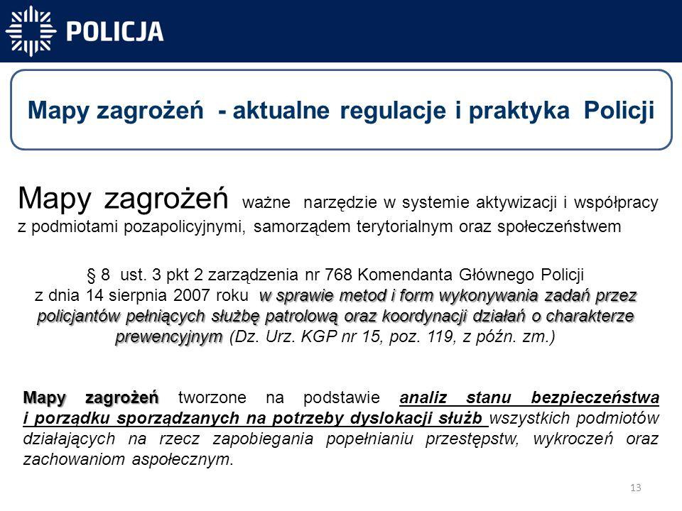13 -40 831 -40 300-31 450 Mapy zagrożeń - aktualne regulacje i praktyka Policji Mapy zagrożeń ważne narzędzie w systemie aktywizacji i współpracy z podmiotami pozapolicyjnymi, samorządem terytorialnym oraz społeczeństwem w sprawie metod i form wykonywania zadań przez policjantów pełniących służbę patrolową oraz koordynacji działań o charakterze prewencyjnym § 8 ust.