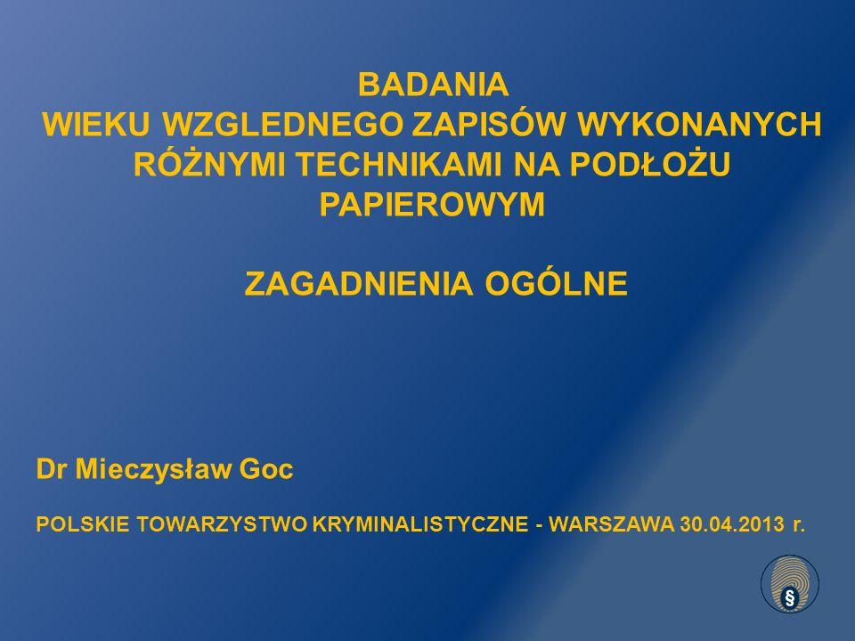 BADANIA WIEKU WZGLEDNEGO ZAPISÓW WYKONANYCH RÓŻNYMI TECHNIKAMI NA PODŁOŻU PAPIEROWYM ZAGADNIENIA OGÓLNE Dr Mieczysław Goc POLSKIE TOWARZYSTWO KRYMINALISTYCZNE - WARSZAWA 30.04.2013 r.