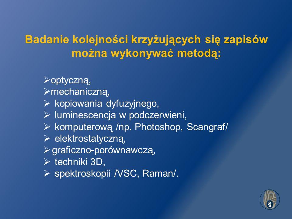 Badanie kolejności krzyżujących się zapisów można wykonywać metodą:  optyczną,  mechaniczną,  kopiowania dyfuzyjnego,  luminescencja w podczerwieni,  komputerową /np.