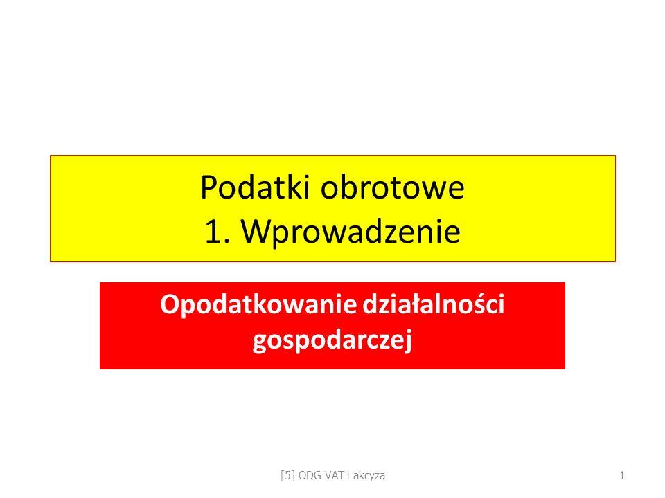 Podatki obrotowe 1. Wprowadzenie Opodatkowanie działalności gospodarczej [5] ODG VAT i akcyza1