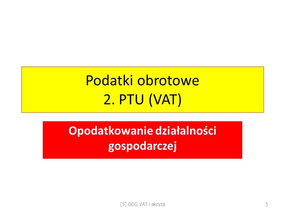 Podatki obrotowe 2. PTU (VAT) Opodatkowanie działalności gospodarczej [5] ODG VAT i akcyza5