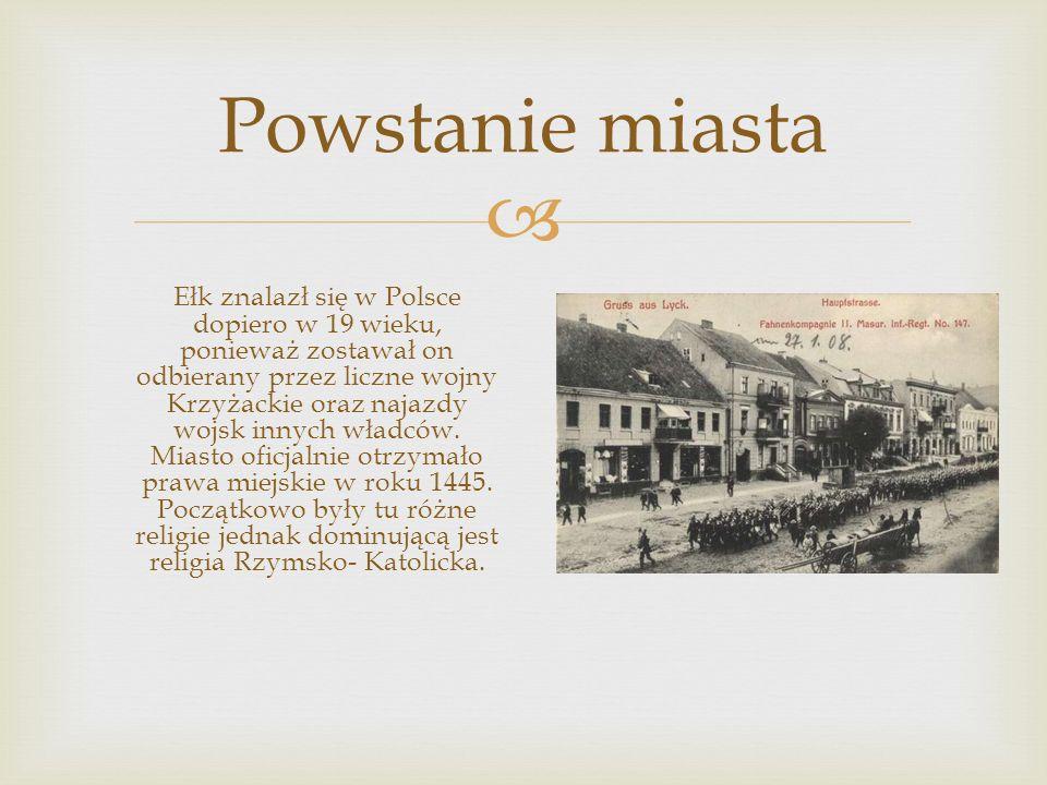  Powstanie miasta Ełk znalazł się w Polsce dopiero w 19 wieku, ponieważ zostawał on odbierany przez liczne wojny Krzyżackie oraz najazdy wojsk innych władców.