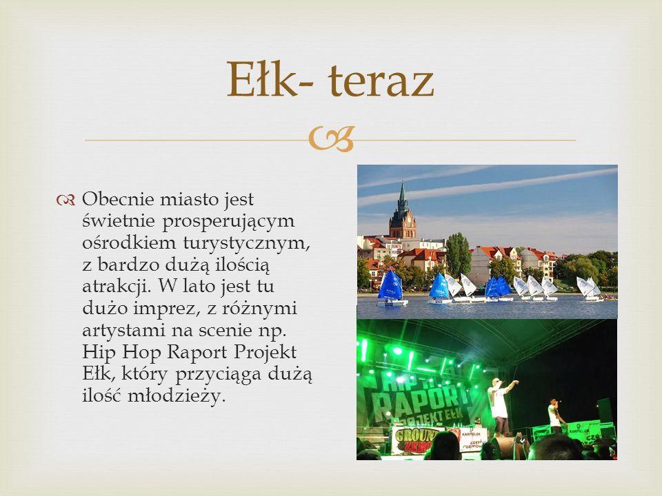  Ełk- teraz  Obecnie miasto jest świetnie prosperującym ośrodkiem turystycznym, z bardzo dużą ilością atrakcji.