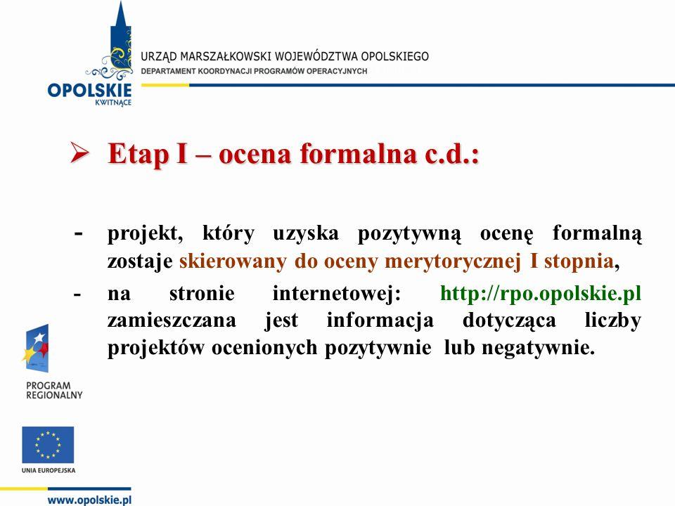  Etap I – ocena formalna c.d.: - projekt, który uzyska pozytywną ocenę formalną zostaje skierowany do oceny merytorycznej I stopnia, -na stronie internetowej: http://rpo.opolskie.pl zamieszczana jest informacja dotycząca liczby projektów ocenionych pozytywnie lub negatywnie.