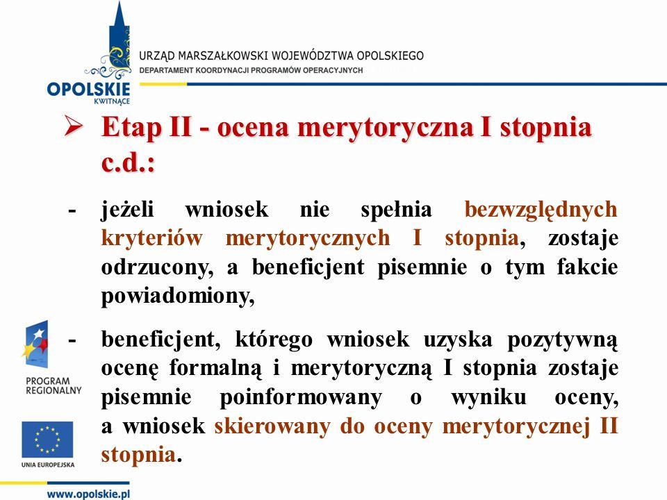  Etap II - ocena merytoryczna I stopnia c.d.: - jeżeli wniosek nie spełnia bezwzględnych kryteriów merytorycznych I stopnia, zostaje odrzucony, a beneficjent pisemnie o tym fakcie powiadomiony, - beneficjent, którego wniosek uzyska pozytywną ocenę formalną i merytoryczną I stopnia zostaje pisemnie poinformowany o wyniku oceny, a wniosek skierowany do oceny merytorycznej II stopnia.