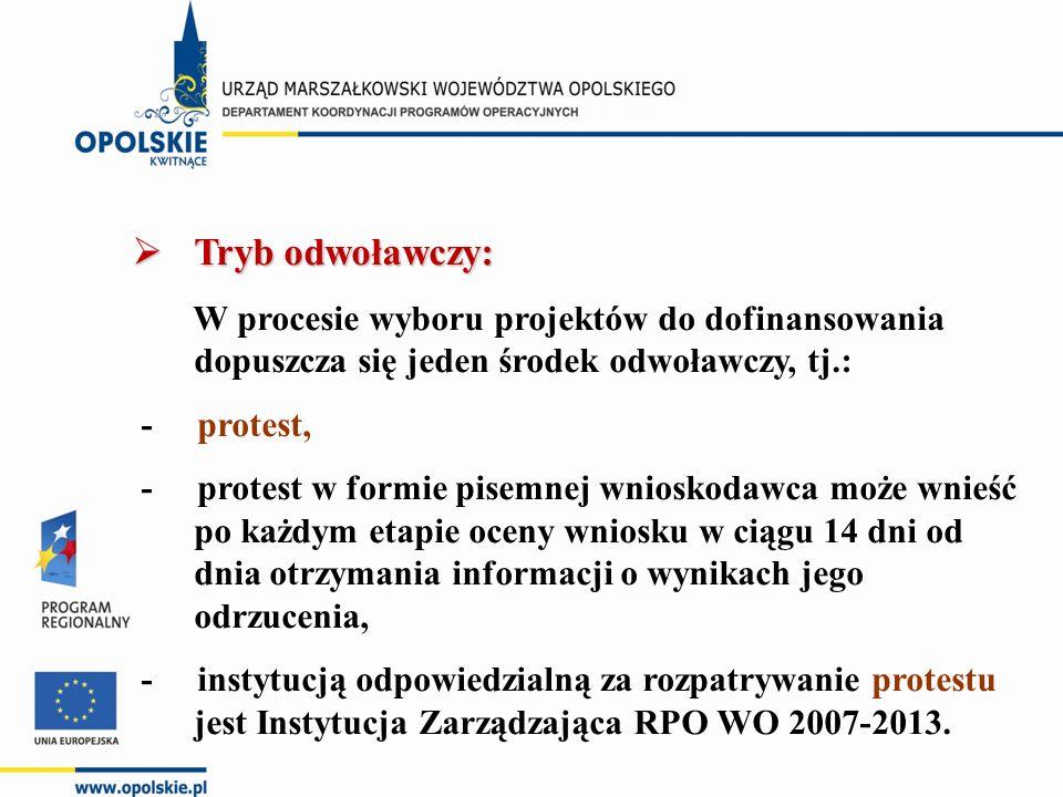  Tryb odwoławczy: W procesie wyboru projektów do dofinansowania dopuszcza się jeden środek odwoławczy, tj.: - protest, - protest w formie pisemnej wnioskodawca może wnieść po każdym etapie oceny wniosku w ciągu 14 dni od dnia otrzymania informacji o wynikach jego odrzucenia, - instytucją odpowiedzialną za rozpatrywanie protestu jest Instytucja Zarządzająca RPO WO 2007-2013.