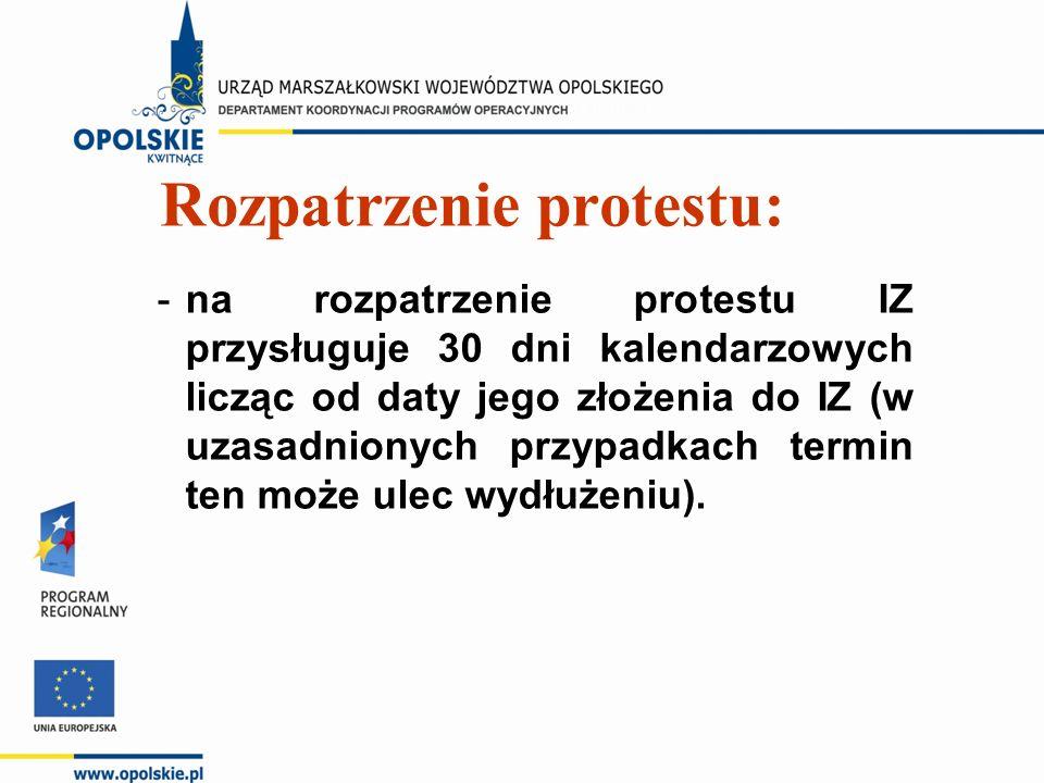Rozpatrzenie protestu: -na rozpatrzenie protestu IZ przysługuje 30 dni kalendarzowych licząc od daty jego złożenia do IZ (w uzasadnionych przypadkach termin ten może ulec wydłużeniu).