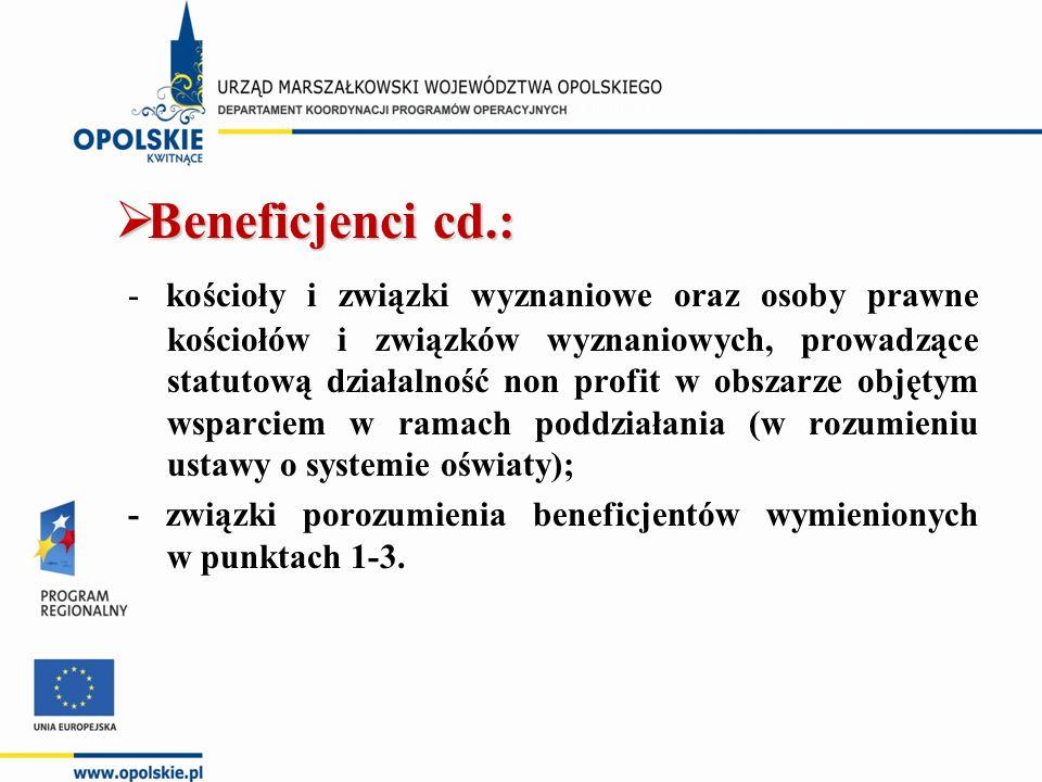  Beneficjenci cd.: - kościoły i związki wyznaniowe oraz osoby prawne kościołów i związków wyznaniowych, prowadzące statutową działalność non profit w obszarze objętym wsparciem w ramach poddziałania (w rozumieniu ustawy o systemie oświaty); - związki porozumienia beneficjentów wymienionych w punktach 1-3.