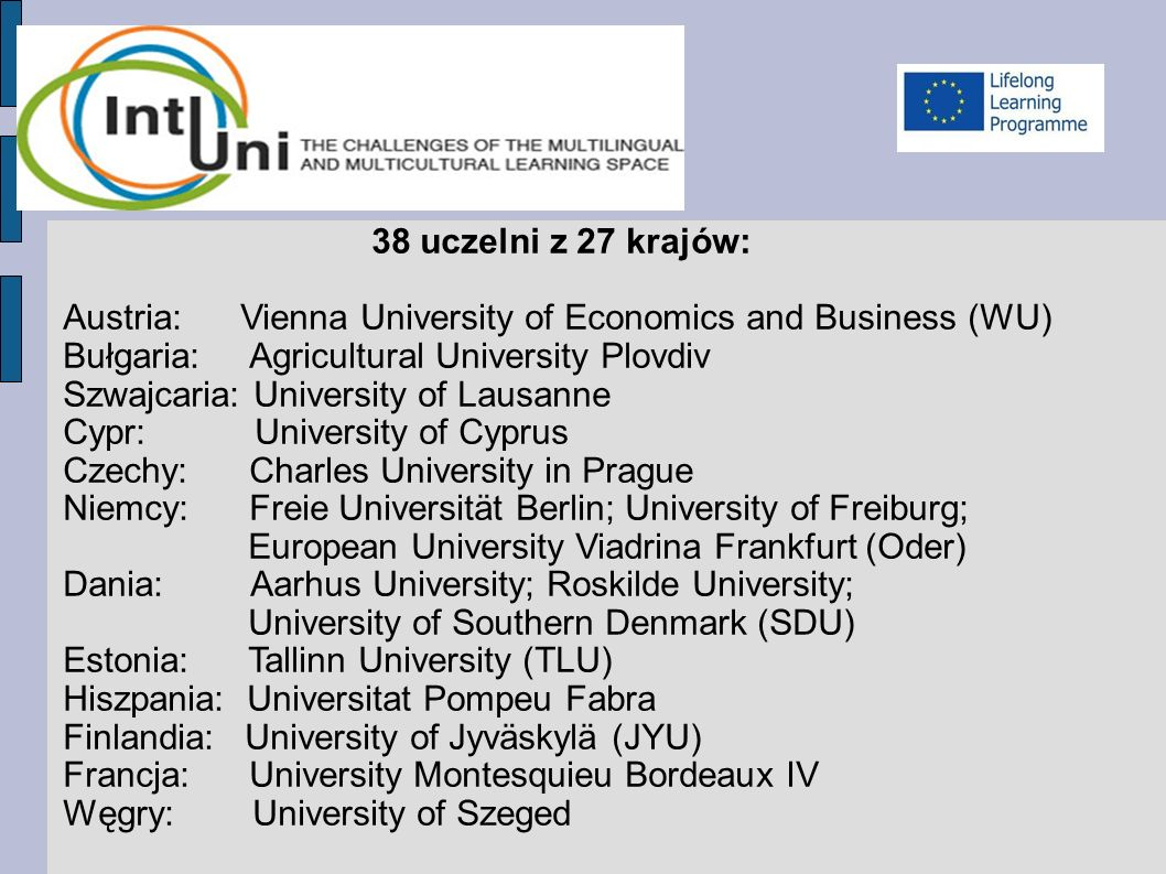 38 uczelni z 27 krajów: Austria: Vienna University of Economics and Business (WU) Bułgaria: Agricultural University Plovdiv Szwajcaria: University of Lausanne Cypr: University of Cyprus Czechy: Charles University in Prague Niemcy: Freie Universität Berlin; University of Freiburg; European University Viadrina Frankfurt (Oder) Dania: Aarhus University; Roskilde University; University of Southern Denmark (SDU) Estonia: Tallinn University (TLU) Hiszpania: Universitat Pompeu Fabra Finlandia: University of Jyväskylä (JYU) Francja: University Montesquieu Bordeaux IV Węgry: University of Szeged