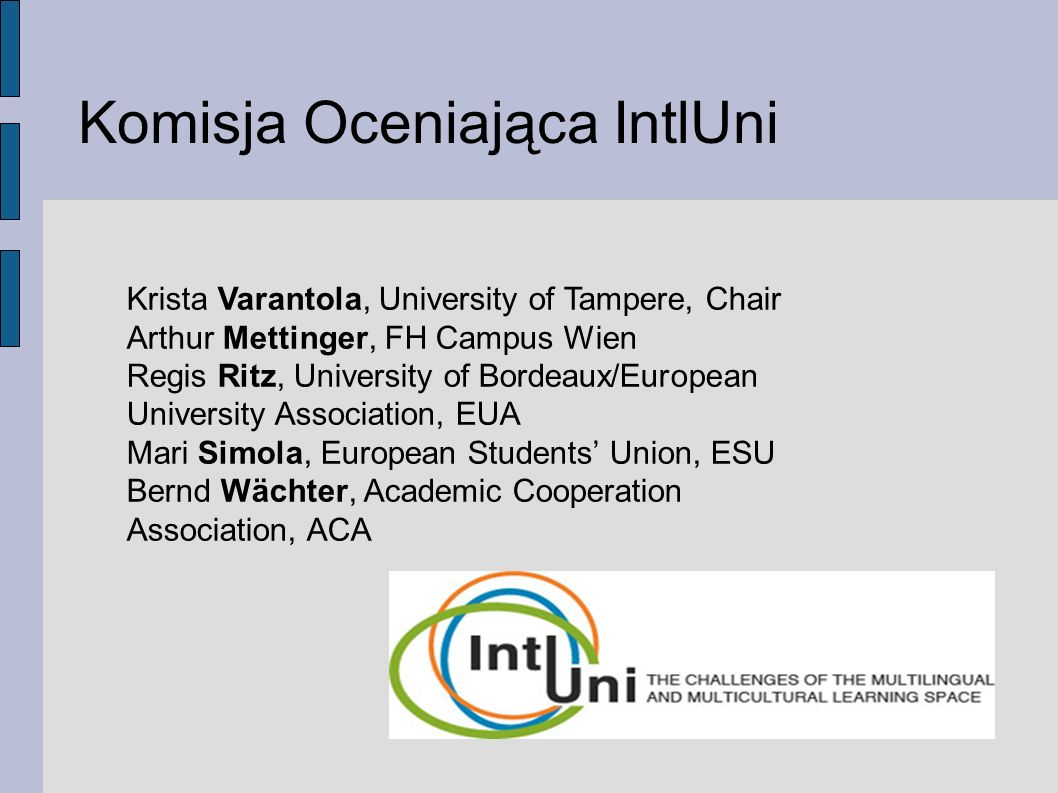 Komisja Oceniająca IntlUni Krista Varantola, University of Tampere, Chair Arthur Mettinger, FH Campus Wien Regis Ritz, University of Bordeaux/European University Association, EUA Mari Simola, European Students' Union, ESU Bernd Wächter, Academic Cooperation Association, ACA