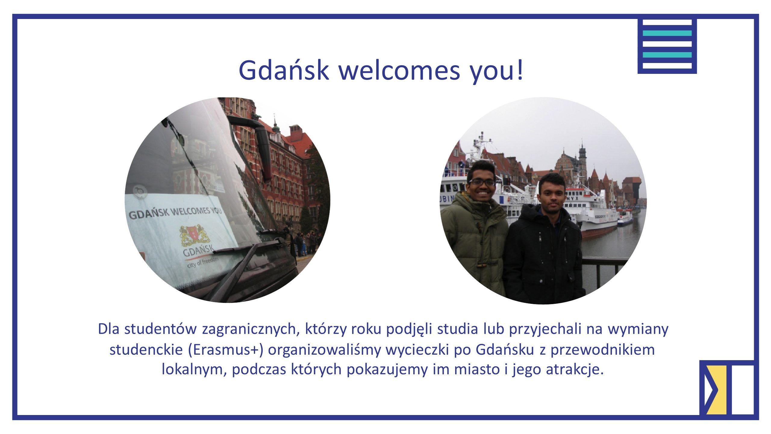 Dla studentów zagranicznych, którzy roku podjęli studia lub przyjechali na wymiany studenckie (Erasmus+) organizowaliśmy wycieczki po Gdańsku z przewodnikiem lokalnym, podczas których pokazujemy im miasto i jego atrakcje.