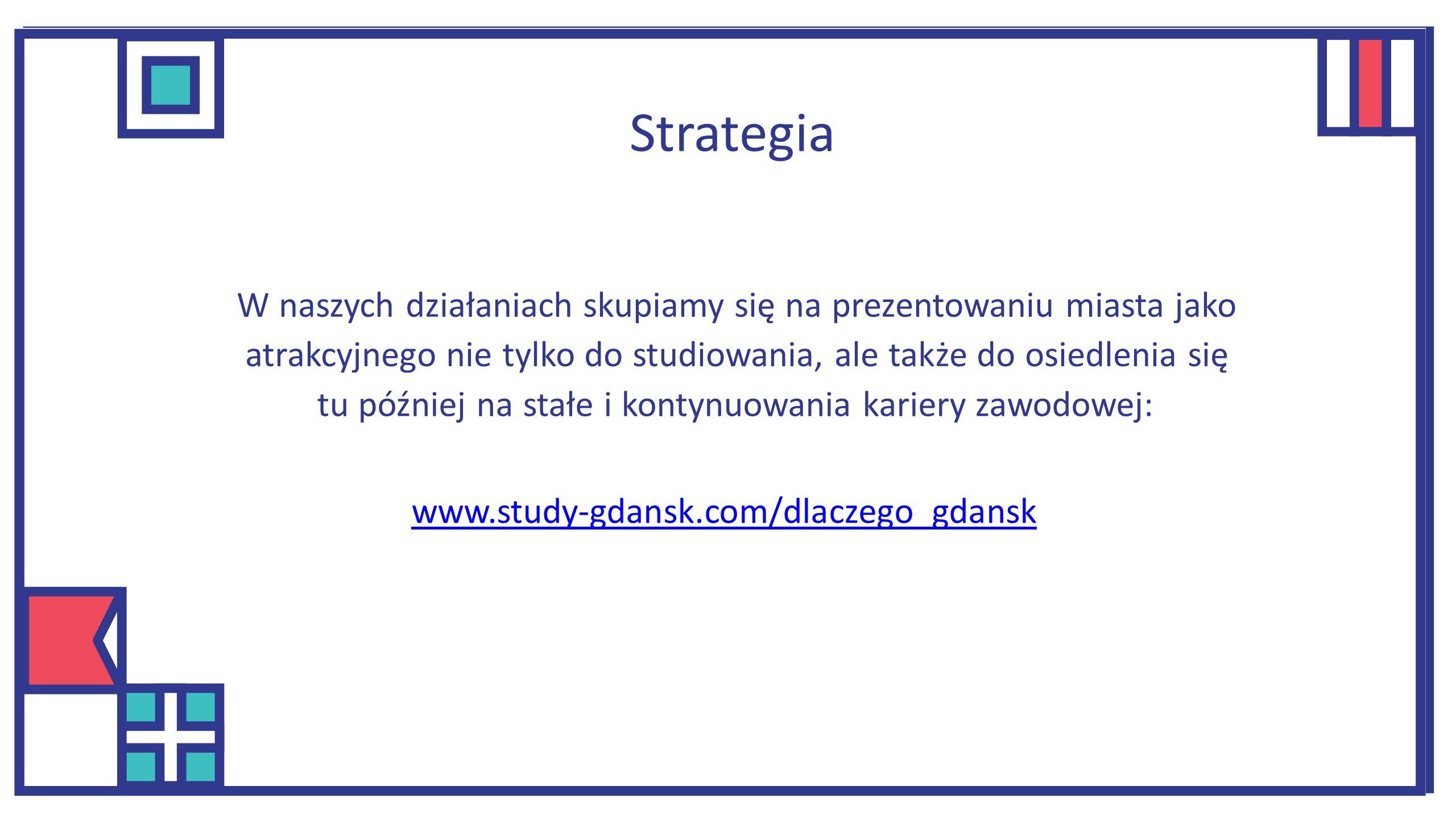 W naszych działaniach skupiamy się na prezentowaniu miasta jako atrakcyjnego nie tylko do studiowania, ale także do osiedlenia się tu później na stałe i kontynuowania kariery zawodowej: www.study-gdansk.com/dlaczego_gdansk Strategia