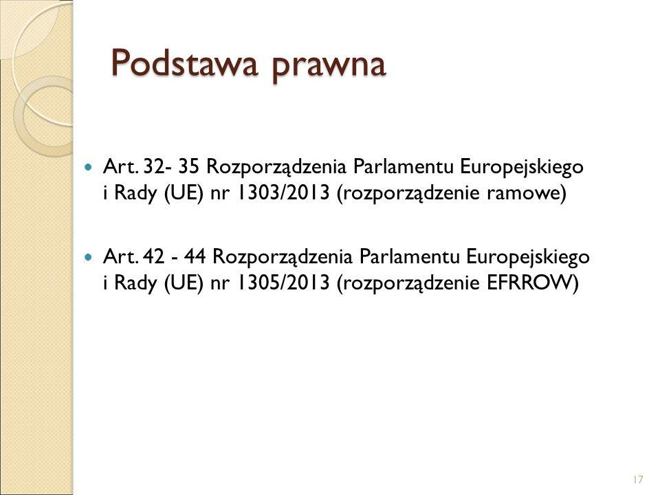 Podstawa prawna Art. 32- 35 Rozporządzenia Parlamentu Europejskiego i Rady (UE) nr 1303/2013 (rozporządzenie ramowe) Art. 42 - 44 Rozporządzenia Parla