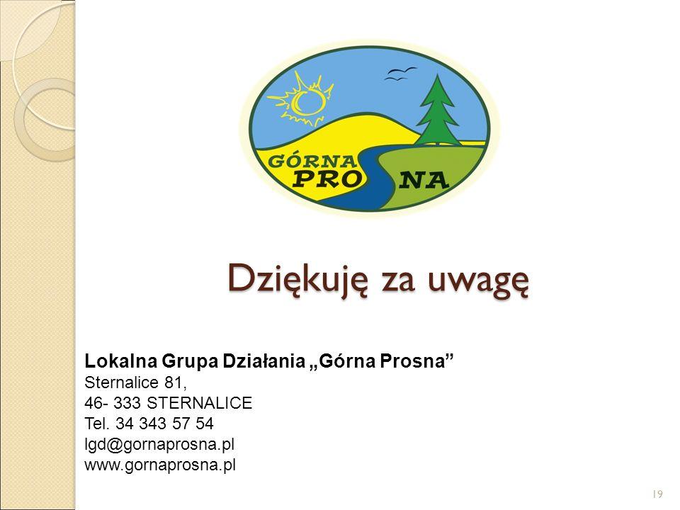 """Dziękuję za uwagę Lokalna Grupa Działania """"Górna Prosna"""" Sternalice 81, 46- 333 STERNALICE Tel. 34 343 57 54 lgd@gornaprosna.pl www.gornaprosna.pl 19"""