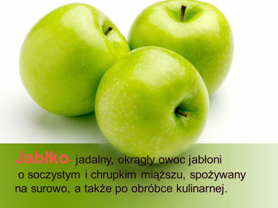 Jabłko - jadalny, okrągły owoc jabłoni o soczystym i chrupkim miąższu, spożywany na surowo, a także po obróbce kulinarnej.