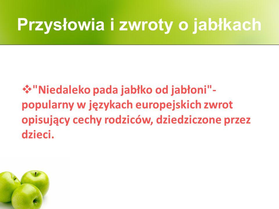  Niedaleko pada jabłko od jabłoni - popularny w językach europejskich zwrot opisujący cechy rodziców, dziedziczone przez dzieci.