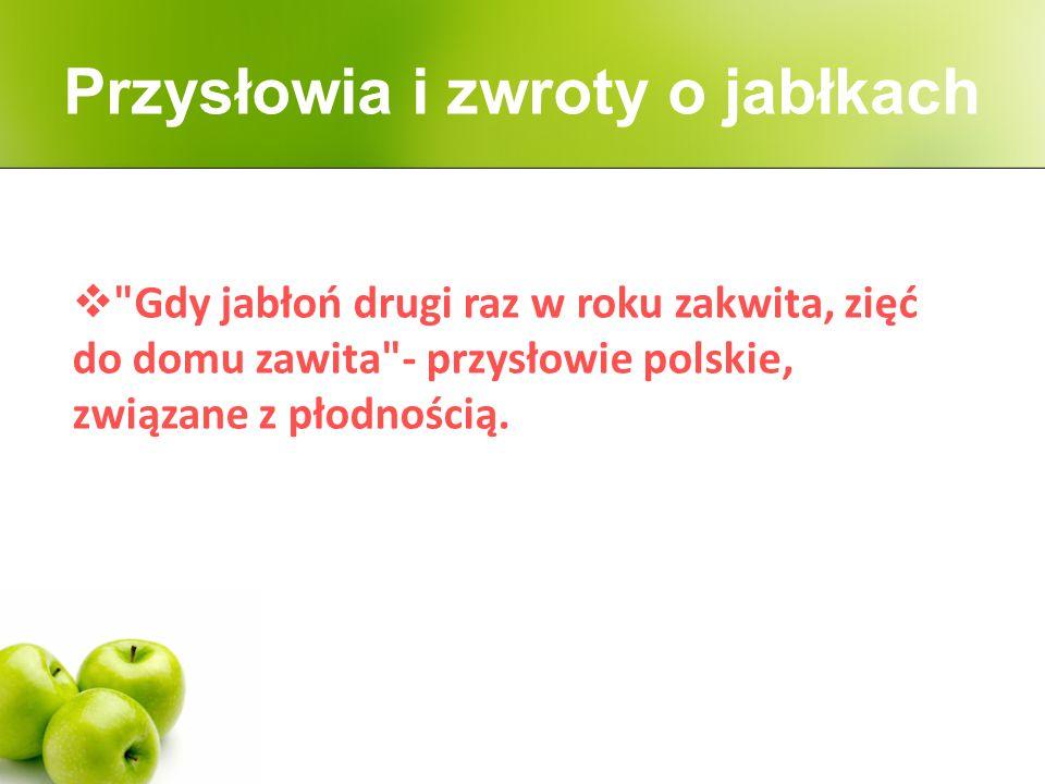  Gdy jabłoń drugi raz w roku zakwita, zięć do domu zawita - przysłowie polskie, związane z płodnością.
