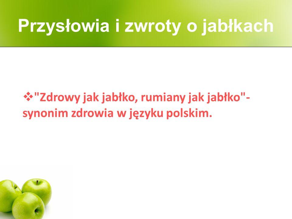  Zdrowy jak jabłko, rumiany jak jabłko - synonim zdrowia w języku polskim.