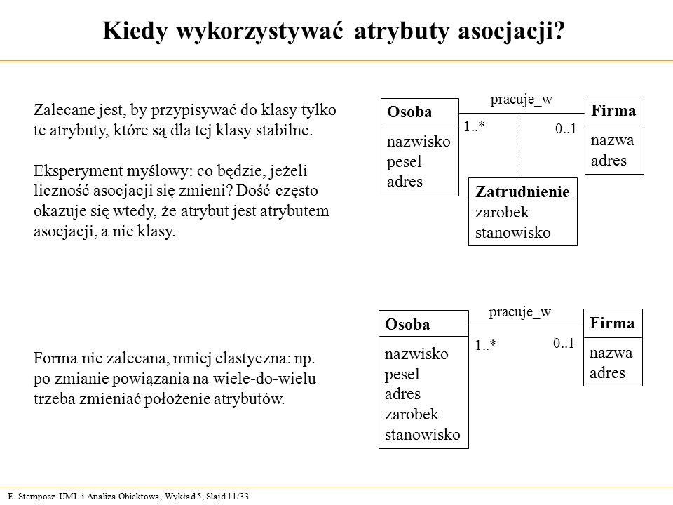 E. Stemposz. UML i Analiza Obiektowa, Wykład 5, Slajd 11/33 Kiedy wykorzystywać atrybuty asocjacji? Forma nie zalecana, mniej elastyczna: np. po zmian
