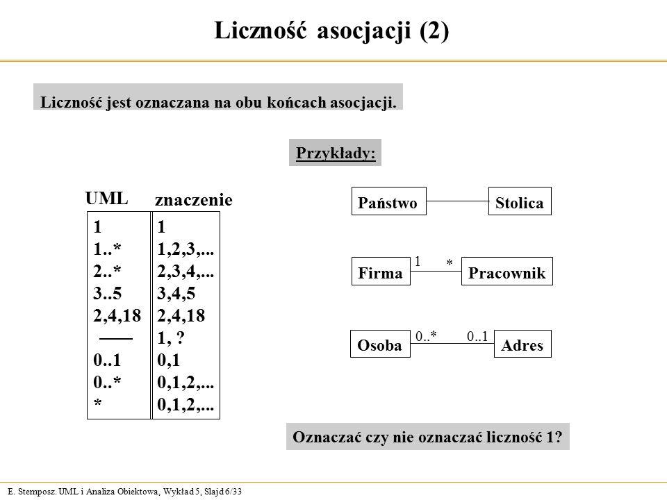 E. Stemposz. UML i Analiza Obiektowa, Wykład 5, Slajd 6/33 Liczność asocjacji (2) Liczność jest oznaczana na obu końcach asocjacji. 1 1,2,3,... 2,3,4,