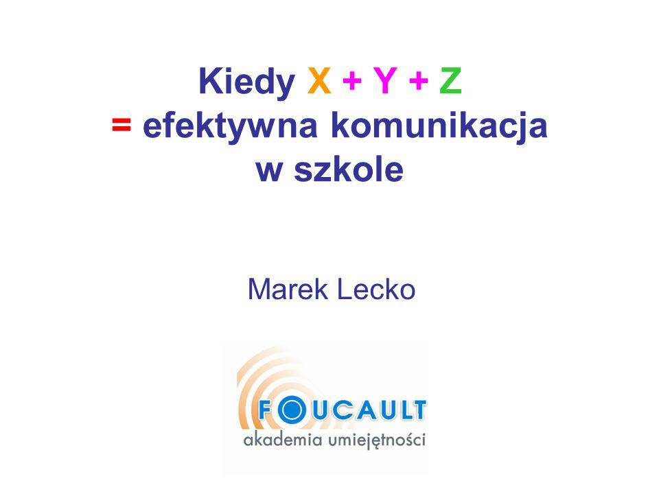 Kiedy X + Y + Z = efektywna komunikacja w szkole Marek Lecko