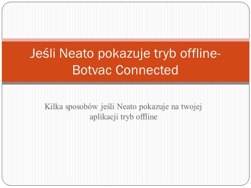 Kilka sposobów jeśli Neato pokazuje na twojej aplikacji tryb offline Jeśli Neato pokazuje tryb offline- Botvac Connected