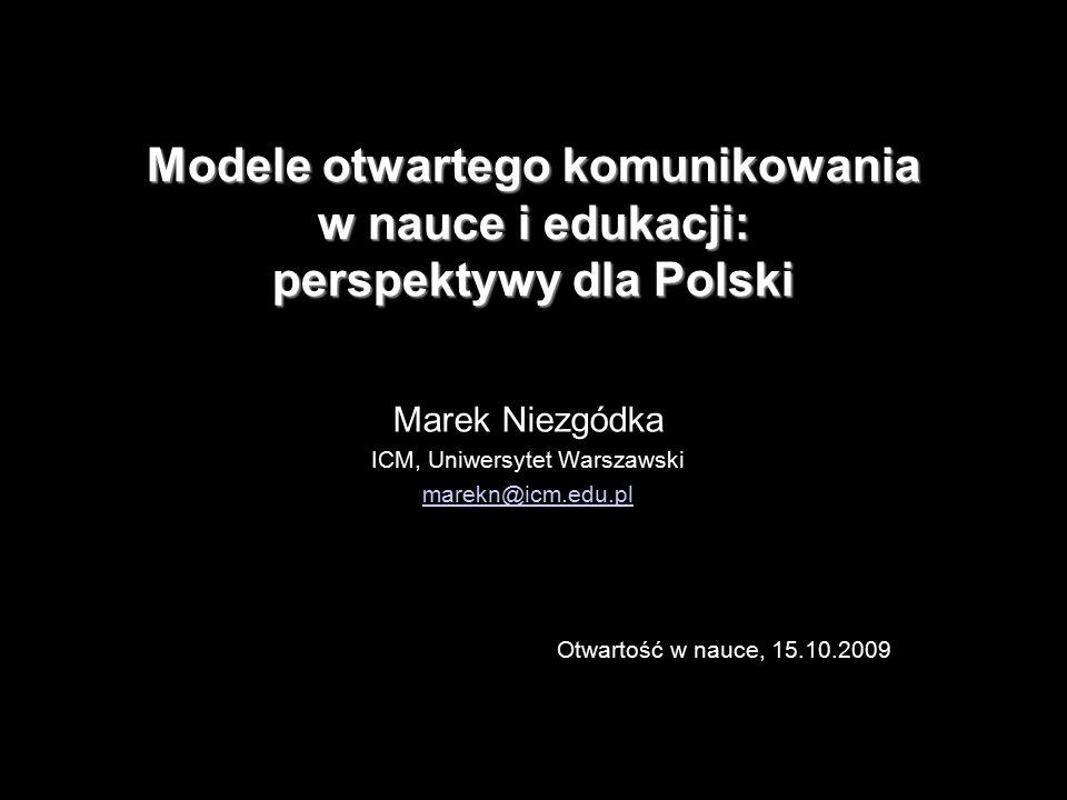 1 Modele otwartego komunikowania w nauce i edukacji: perspektywy dla Polski Marek Niezgódka ICM, Uniwersytet Warszawski marekn@icm.edu.pl Otwartość w nauce, 15.10.2009