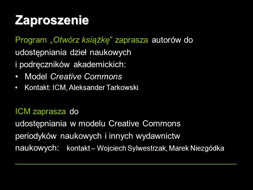 """15 Zaproszenie Program """"Otwórz książkę zaprasza autorów do udostępniania dzieł naukowych i podręczników akademickich: Model Creative Commons Kontakt: ICM, Aleksander Tarkowski ICM zaprasza do udostępniania w modelu Creative Commons periodyków naukowych i innych wydawnictw naukowych: kontakt – Wojciech Sylwestrzak, Marek Niezgódka _______________________________________________"""