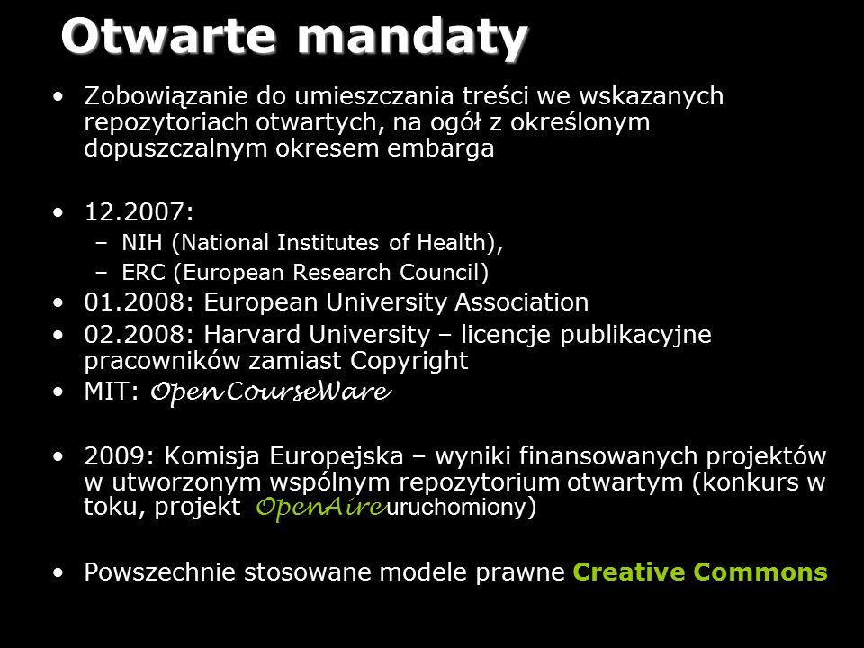16 Otwarte mandaty Zobowiązanie do umieszczania treści we wskazanych repozytoriach otwartych, na ogół z określonym dopuszczalnym okresem embarga 12.2007: –NIH (National Institutes of Health), –ERC (European Research Council) 01.2008: European University Association 02.2008: Harvard University – licencje publikacyjne pracowników zamiast Copyright MIT: Open CourseWare 2009: Komisja Europejska – wyniki finansowanych projektów w utworzonym wspólnym repozytorium otwartym (konkurs w toku, projekt OpenAire uruchomiony ) Powszechnie stosowane modele prawne Creative Commons