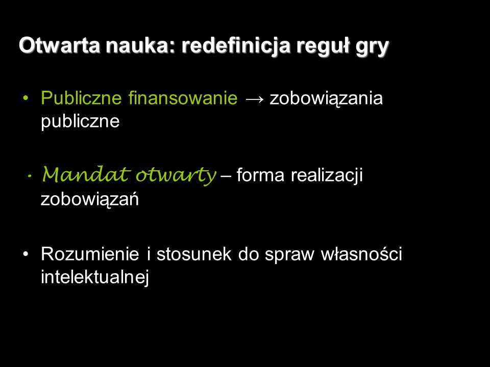 4 Otwarta nauka: redefinicja reguł gry Publiczne finansowanie → zobowiązania publiczne Mandat otwarty – forma realizacji zobowiązań Rozumienie i stosunek do spraw własności intelektualnej