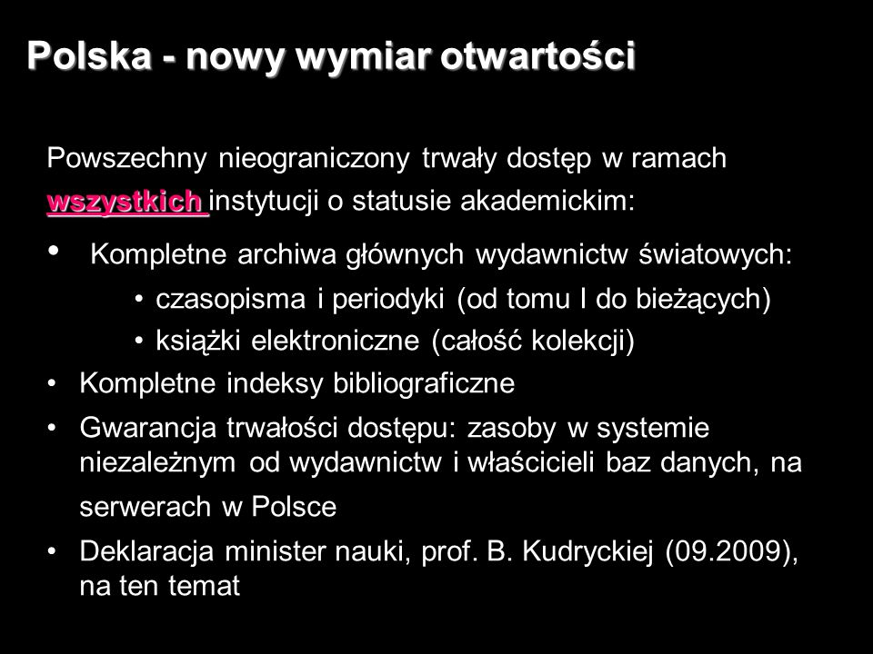 7 Polska - nowy wymiar otwartości Powszechny nieograniczony trwały dostęp w ramach wszystkich wszystkich instytucji o statusie akademickim: Kompletne archiwa głównych wydawnictw światowych: czasopisma i periodyki (od tomu I do bieżących) książki elektroniczne (całość kolekcji) Kompletne indeksy bibliograficzne Gwarancja trwałości dostępu: zasoby w systemie niezależnym od wydawnictw i właścicieli baz danych, na serwerach w Polsce Deklaracja minister nauki, prof.