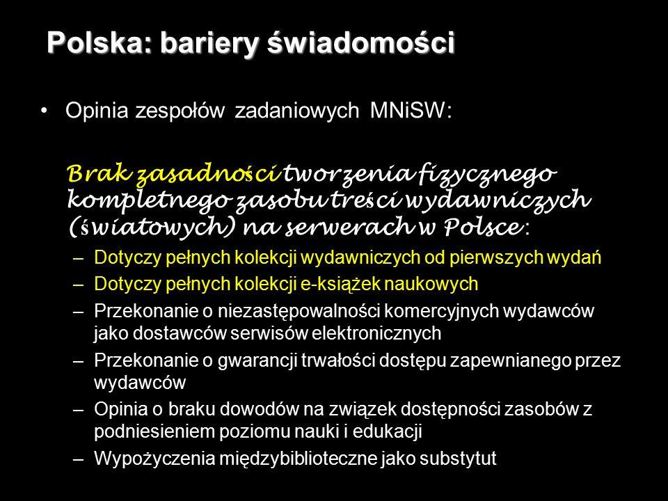 8 Polska: bariery świadomości Opinia zespołów zadaniowych MNiSW: Brak zasadno ś ci tworzenia fizycznego kompletnego zasobu tre ś ci wydawniczych ( ś wiatowych) na serwerach w Polsce : –Dotyczy pełnych kolekcji wydawniczych od pierwszych wydań –Dotyczy pełnych kolekcji e-książek naukowych –Przekonanie o niezastępowalności komercyjnych wydawców jako dostawców serwisów elektronicznych –Przekonanie o gwarancji trwałości dostępu zapewnianego przez wydawców –Opinia o braku dowodów na związek dostępności zasobów z podniesieniem poziomu nauki i edukacji –Wypożyczenia międzybiblioteczne jako substytut