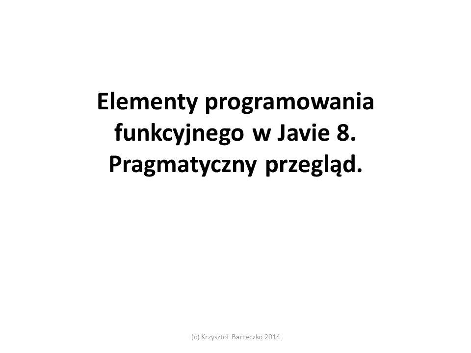 Elementy programowania funkcyjnego w Javie 8. Pragmatyczny przegląd. (c) Krzysztof Barteczko 2014