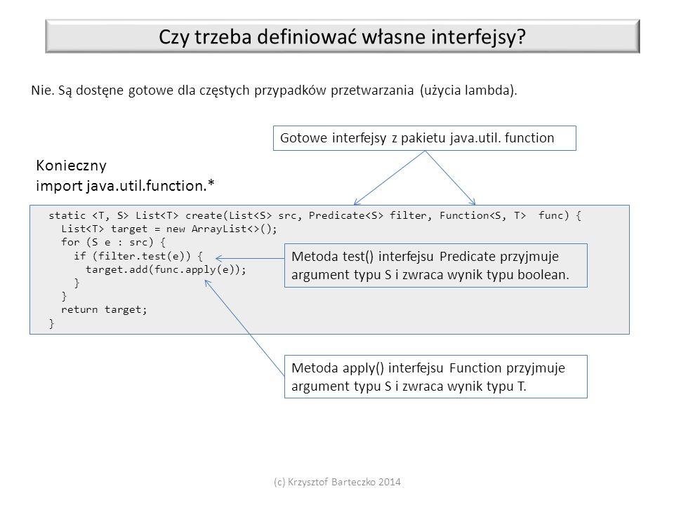 (c) Krzysztof Barteczko 2014 Czy trzeba definiować własne interfejsy? Nie. Są dostęne gotowe dla częstych przypadków przetwarzania (użycia lambda). st