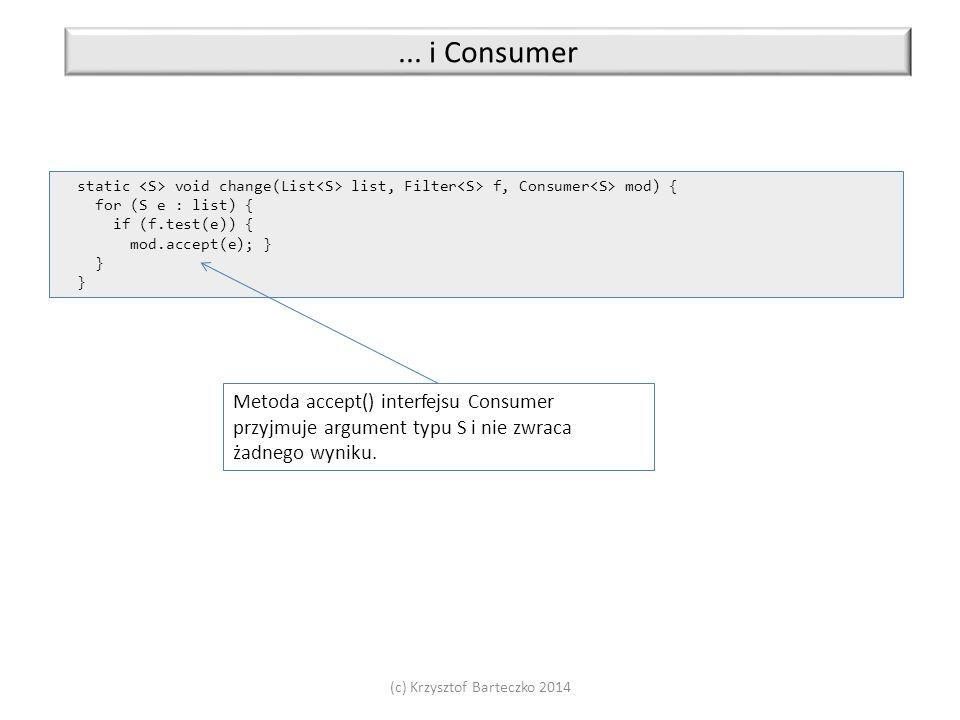 (c) Krzysztof Barteczko 2014... i Consumer static void change(List list, Filter f, Consumer mod) { for (S e : list) { if (f.test(e)) { mod.accept(e);