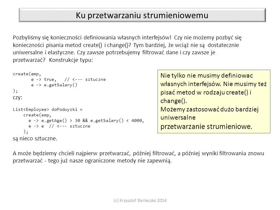 (c) Krzysztof Barteczko 2014 Ku przetwarzaniu strumieniowemu Pozbyliśmy się konieczności definiowania własnych interfejsów! Czy nie możemy pozbyć się