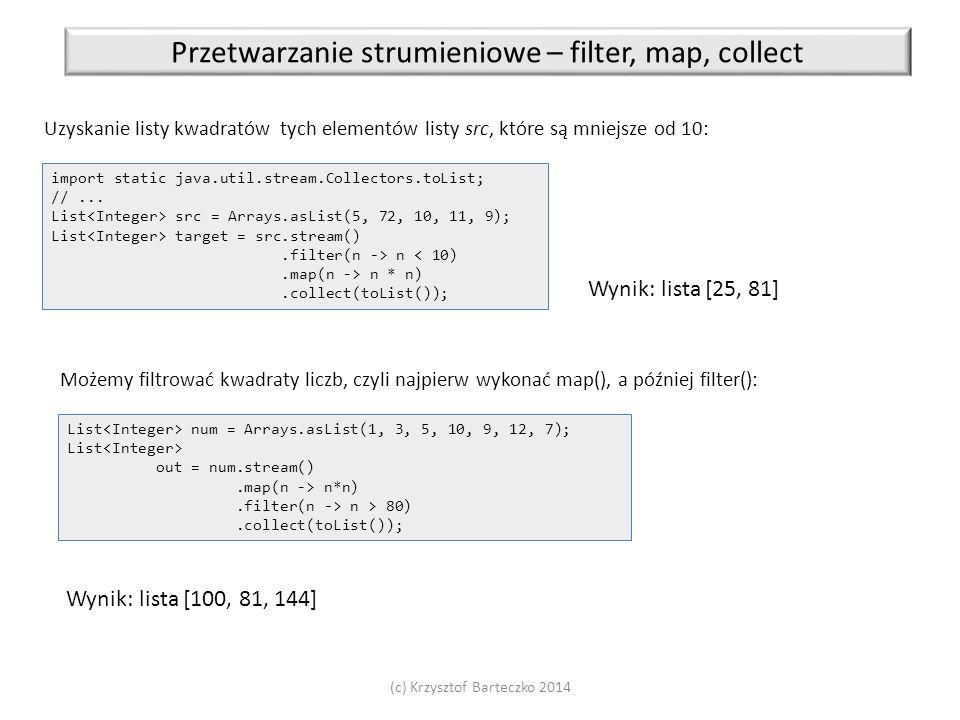 (c) Krzysztof Barteczko 2014 Przetwarzanie strumieniowe – filter, map, collect Uzyskanie listy kwadratów tych elementów listy src, które są mniejsze o