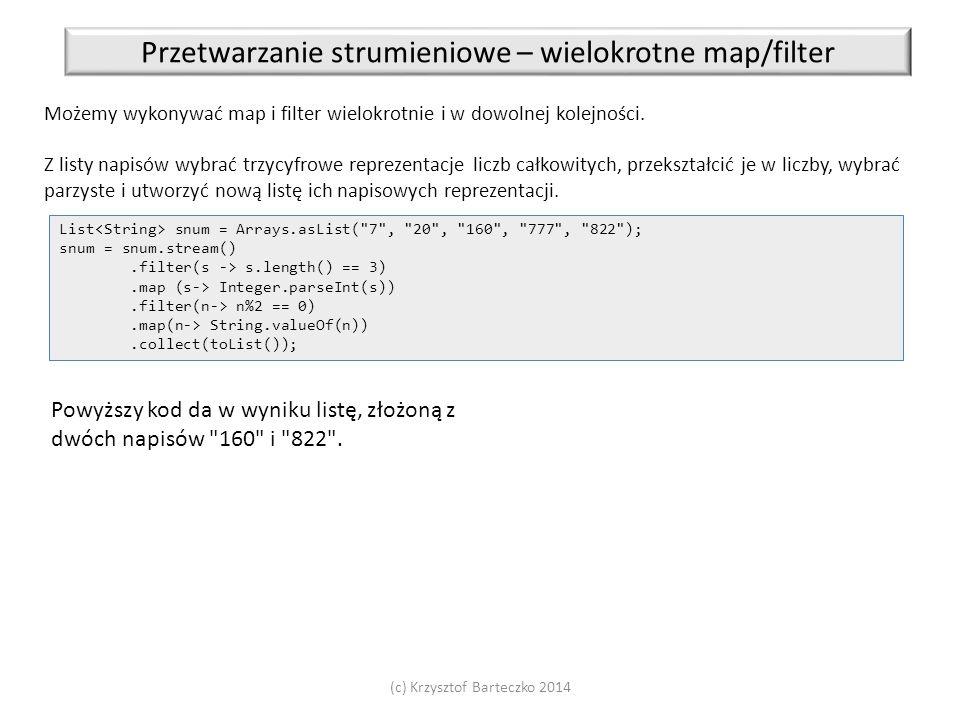 (c) Krzysztof Barteczko 2014 Przetwarzanie strumieniowe – wielokrotne map/filter Możemy wykonywać map i filter wielokrotnie i w dowolnej kolejności. Z