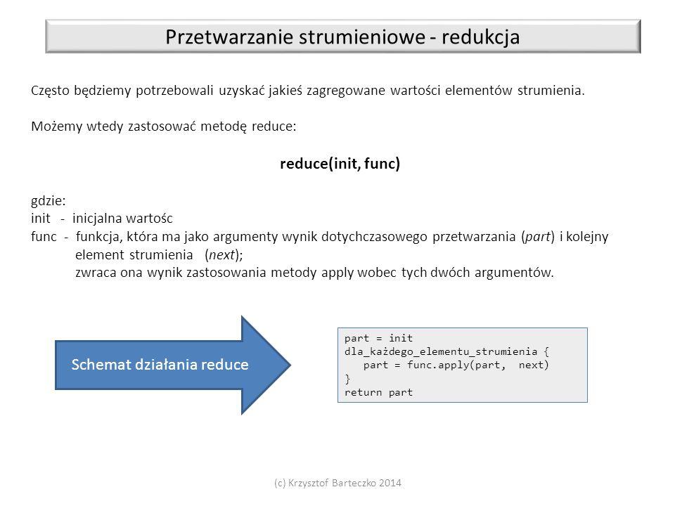 (c) Krzysztof Barteczko 2014 Przetwarzanie strumieniowe - redukcja Często będziemy potrzebowali uzyskać jakieś zagregowane wartości elementów strumien